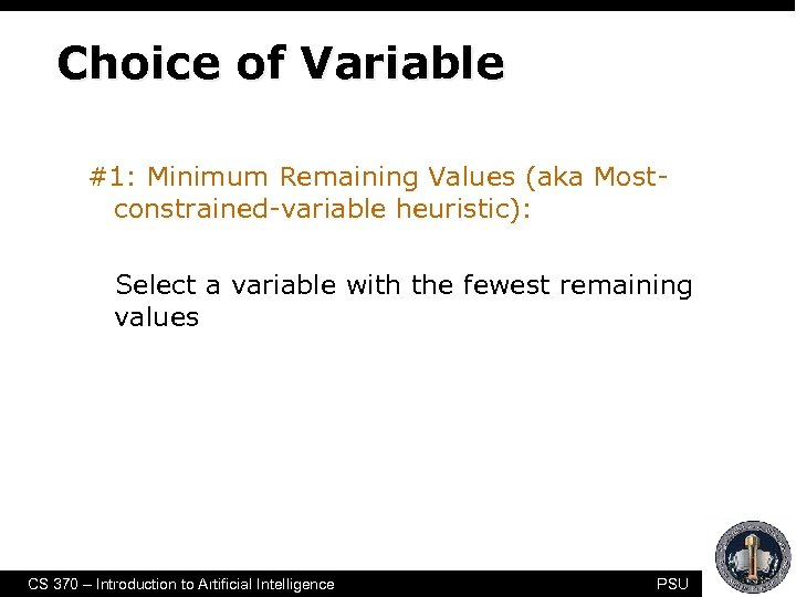 Choice of Variable #1: Minimum Remaining Values (aka Mostconstrained-variable heuristic): Select a variable with
