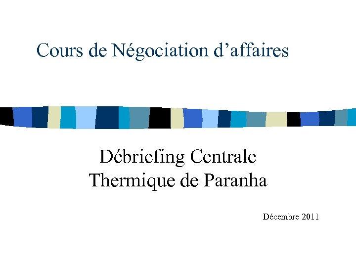Cours de Négociation d'affaires Débriefing Centrale Thermique de Paranha Décembre 2011
