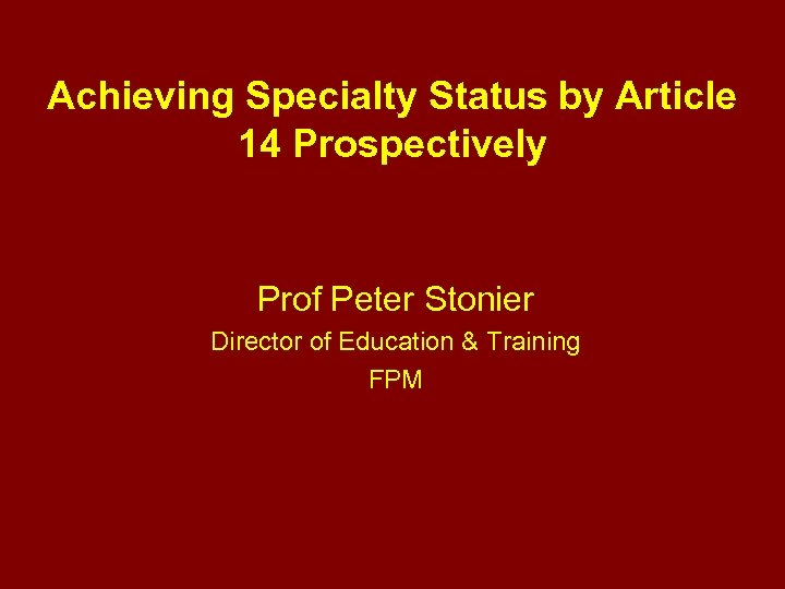 Achieving Specialty Status by Article 14 Prospectively Prof Peter Stonier Director of Education &
