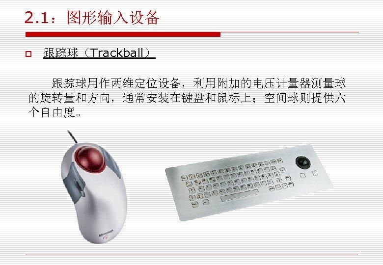 2. 1:图形输入设备 o 跟踪球(Trackball) 跟踪球用作两维定位设备,利用附加的电压计量器测量球 的旋转量和方向,通常安装在键盘和鼠标上;空间球则提供六 个自由度。