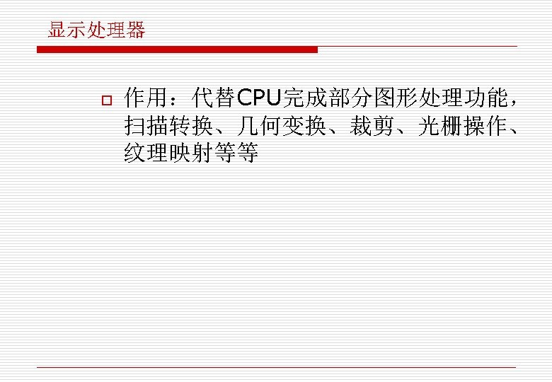 显示处理器 o 作用:代替CPU完成部分图形处理功能, 扫描转换、几何变换、裁剪、光栅操作、 纹理映射等等
