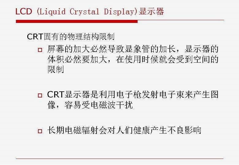 LCD (Liquid Crystal Display)显示器 CRT固有的物理结构限制 o o o 屏幕的加大必然导致显象管的加长,显示器的 体积必然要加大,在使用时候就会受到空间的 限制 CRT显示器是利用电子枪发射电子束来产生图 像,容易受电磁波干扰 长期电磁辐射会对人们健康产生不良影响
