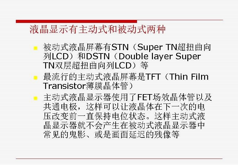 液晶显示有主动式和被动式两种 n n n 被动式液晶屏幕有STN(Super TN超扭曲向 列LCD)和DSTN(Double layer Super TN双层超扭曲向列LCD)等 最流行的主动式液晶屏幕是TFT(Thin Film Transistor薄膜晶体管) 主动式液晶显示器使用了FET场效晶体管以及