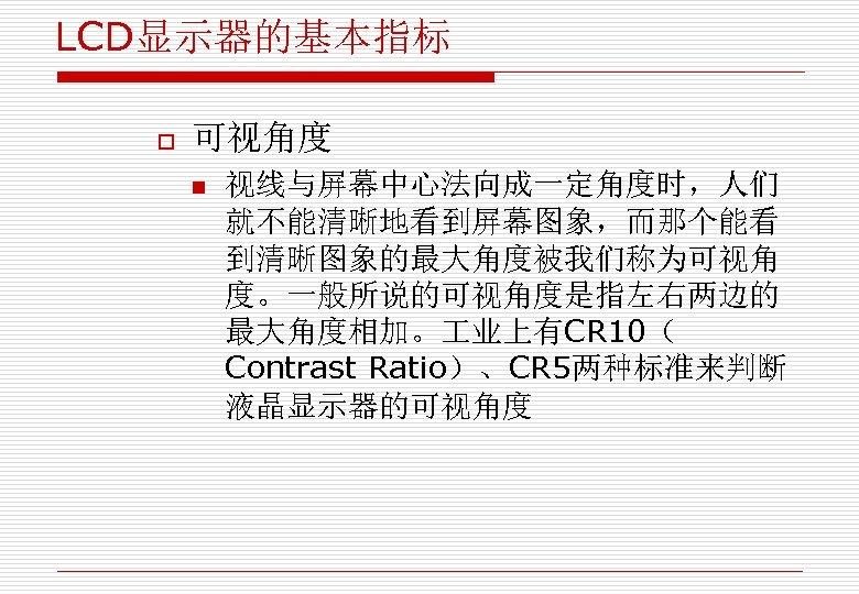 LCD显示器的基本指标 o 可视角度 n 视线与屏幕中心法向成一定角度时,人们 就不能清晰地看到屏幕图象,而那个能看 到清晰图象的最大角度被我们称为可视角 度。一般所说的可视角度是指左右两边的 最大角度相加。 业上有CR 10( Contrast Ratio)、CR 5两种标准来判断