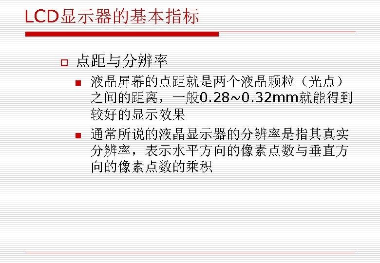 LCD显示器的基本指标 o 点距与分辨率 n n 液晶屏幕的点距就是两个液晶颗粒(光点) 之间的距离,一般 0. 28~0. 32 mm就能得到 较好的显示效果 通常所说的液晶显示器的分辨率是指其真实 分辨率,表示水平方向的像素点数与垂直方