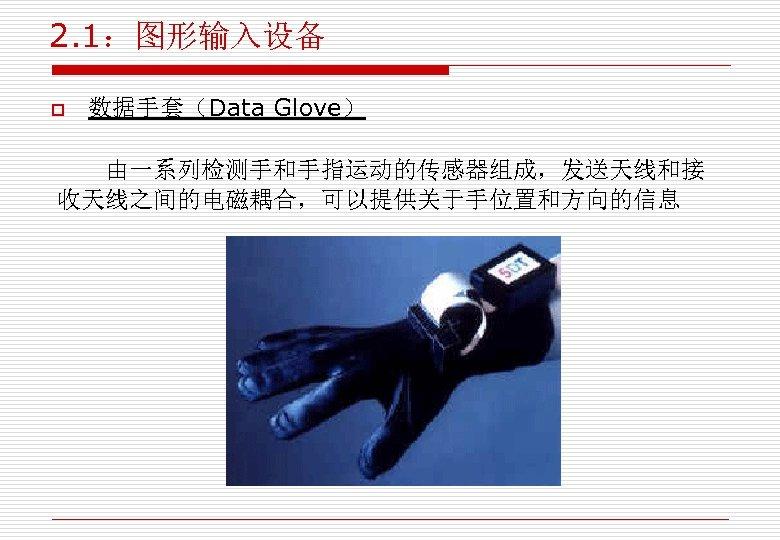2. 1:图形输入设备 o 数据手套(Data Glove) 由一系列检测手和手指运动的传感器组成,发送天线和接 收天线之间的电磁耦合,可以提供关于手位置和方向的信息