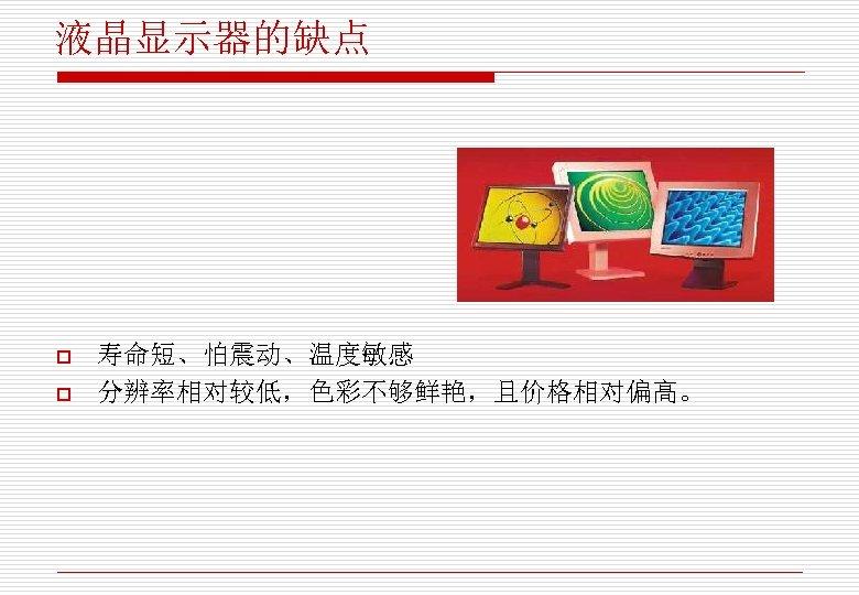 液晶显示器的缺点 o o 寿命短、怕震动、温度敏感 分辨率相对较低,色彩不够鲜艳,且价格相对偏高。