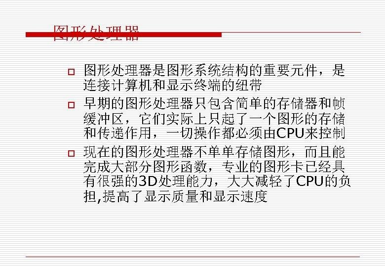 图形处理器 o o o 图形处理器是图形系统结构的重要元件,是 连接计算机和显示终端的纽带 早期的图形处理器只包含简单的存储器和帧 缓冲区,它们实际上只起了一个图形的存储 和传递作用,一切操作都必须由CPU来控制 现在的图形处理器不单单存储图形,而且能 完成大部分图形函数,专业的图形卡已经具 有很强的3 D处理能力,大大减轻了CPU的负 担,