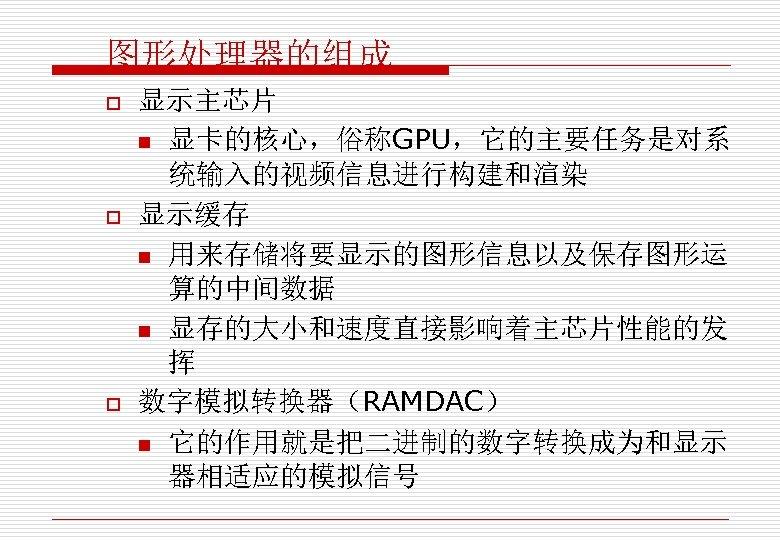 图形处理器的组成 o o o 显示主芯片 n 显卡的核心,俗称GPU,它的主要任务是对系 统输入的视频信息进行构建和渲染 显示缓存 n 用来存储将要显示的图形信息以及保存图形运 算的中间数据 n 显存的大小和速度直接影响着主芯片性能的发