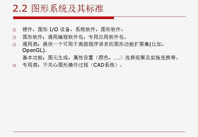 2. 2 图形系统及其标准 o o 硬件,图形 I/O 设备,系统软件,图形软件。 图形软件:通用编程软件包,专用应用软件包。 通用类:提供一个可用于高级程序语言的图形功能扩展集(比如, Open. GL). 基本功能:图元生成,属性设置(颜色,…. )选择观察及实施变换等。