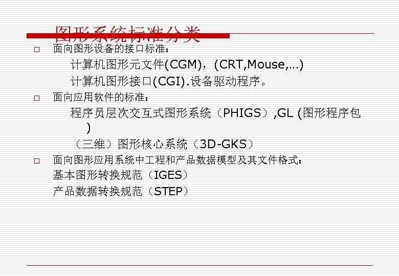 图形系统标准分类 o 面向图形设备的接口标准: 计算机图形元文件(CGM),(CRT, Mouse, …) 计算机图形接口(CGI). 设备驱动程序。 o 面向应用软件的标准: 程序员层次交互式图形系统(PHIGS), GL (图形程序包 )