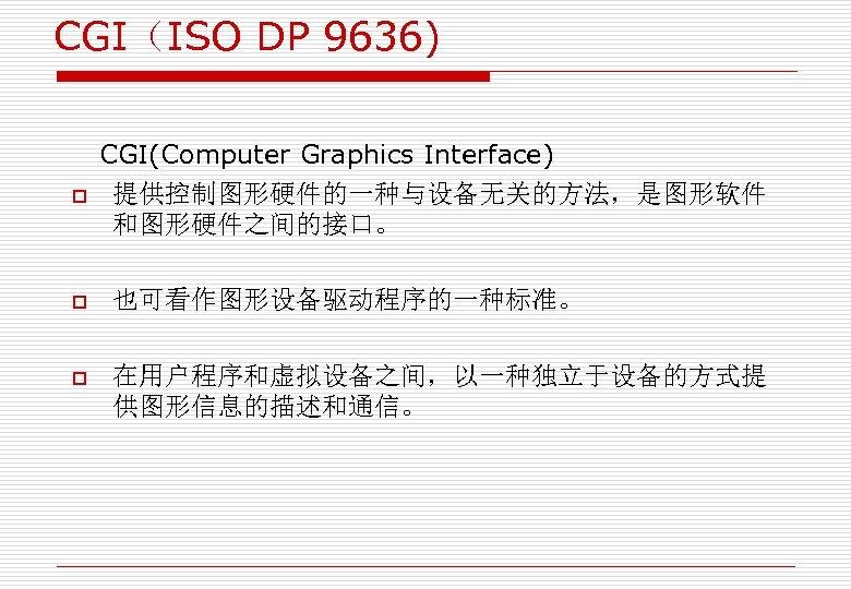 CGI(ISO DP 9636) o CGI(Computer Graphics Interface) 提供控制图形硬件的一种与设备无关的方法,是图形软件 和图形硬件之间的接口。 o 也可看作图形设备驱动程序的一种标准。 o 在用户程序和虚拟设备之间,以一种独立于设备的方式提 供图形信息的描述和通信。