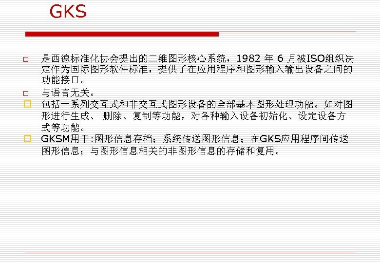 GKS 是西德标准化协会提出的二维图形核心系统,1982 年 6 月被ISO组织决 定作为国际图形软件标准,提供了在应用程序和图形输入输出设备之间的 功能接口。 o 与语言无关。 o 包括一系列交互式和非交互式图形设备的全部基本图形处理功能。如对图 形进行生成、 删除、复制等功能,对各种输入设备初始化、设定设备方 式等功能。