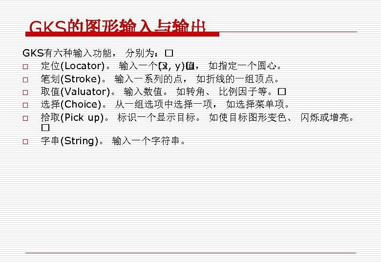 GKS的图形输入与输出 GKS有六种输入功能, 分别为: o 定位(Locator)。 输入一个 y) , 如指定一个圆心。 (x, 值 o 笔划(Stroke)。 输入一系列的点,