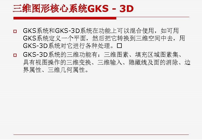三维图形核心系统GKS - 3 D o o GKS系统和GKS-3 D系统在功能上可以混合使用,如可用 GKS系统定义一个平面,然后把它转换到三维空间中去,用 GKS-3 D系统对它进行各种处理。 GKS-3 D系统的三维功能有:三维图素、填充区域图素集、 具有视图操作的三维变换、三维输入、隐藏线及面的消除、边