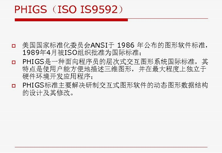 PHIGS(ISO IS 9592) o o o 美国国家标准化委员会ANSI于 1986 年公布的图形软件标准, 1989年 4月被ISO组织批准为国际标准; PHIGS是一种面向程序员的层次式交互图形系统国际标准,其 特点是使用户能方便地描述三维图形,并在最大程度上独立于 硬件环境开发应用程序;