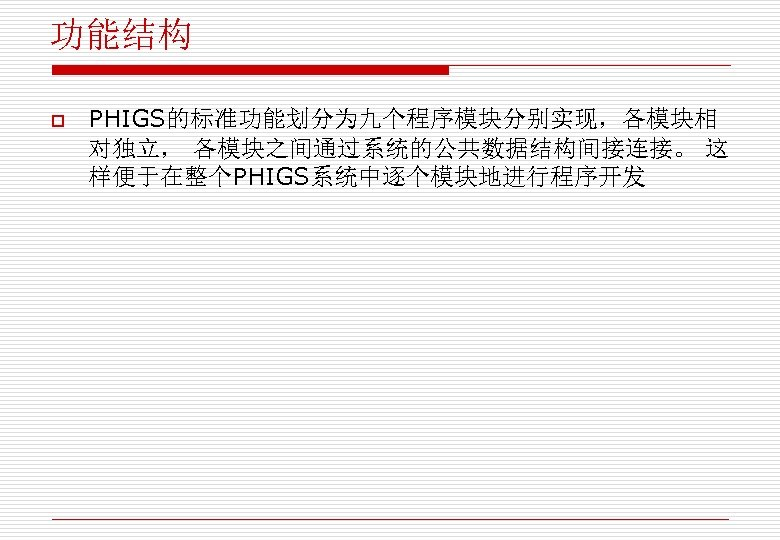 功能结构 o PHIGS的标准功能划分为九个程序模块分别实现,各模块相 对独立, 各模块之间通过系统的公共数据结构间接连接。 这 样便于在整个PHIGS系统中逐个模块地进行程序开发
