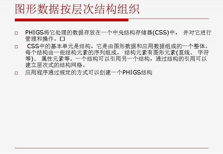 图形数据按层次结构组织 o o o PHIGS将它处理的数据存放在一个中央结构存储器(CSS)中, 并对它进行 管理和操作。 CSS中的基本单元是结构,它是由图形数据和应用数据组成的一个整体。 每个结构由一些结构元素的序列组成。 结构元素有图形元素(直线、 字符 等)、 属性元素等。一个结构可以引用另一个结构,通过结构的引用可以 建立层次式的结构网格。