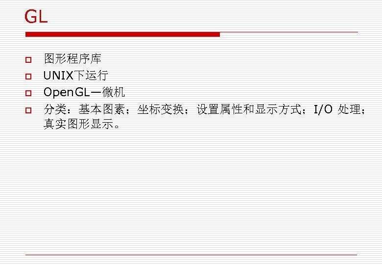 GL o o 图形程序库 UNIX下运行 Open. GL—微机 分类:基本图素;坐标变换;设置属性和显示方式;I/O 处理; 真实图形显示。