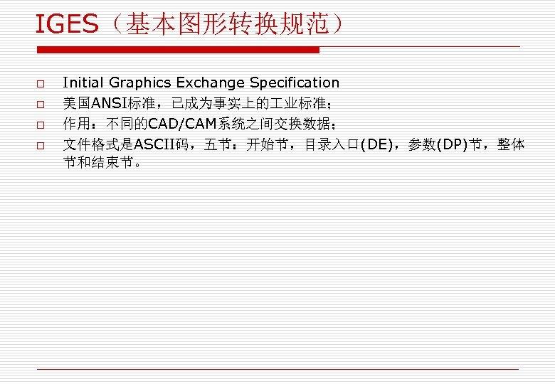 IGES(基本图形转换规范) o o Initial Graphics Exchange Specification 美国ANSI标准,已成为事实上的 业标准; 作用:不同的CAD/CAM系统之间交换数据; 文件格式是ASCII码,五节:开始节,目录入口(DE),参数(DP)节,整体 节和结束节。