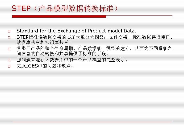 STEP(产品模型数据转换标准) o o o Standard for the Exchange of Product model Data. STEP标准将数据交换的实施大致分为四级:文件交换、标准数据存取接口、 数据库共享和知识库共享。