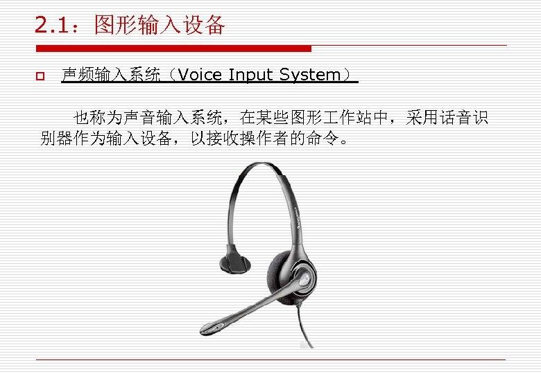 2. 1:图形输入设备 o 声频输入系统(Voice Input System) 也称为声音输入系统,在某些图形 作站中,采用话音识 别器作为输入设备,以接收操作者的命令。