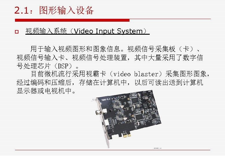 2. 1:图形输入设备 o 视频输入系统(Video Input System) 用于输入视频图形和图象信息。视频信号采集板(卡)、 视频信号输入卡、视频信号处理装置,其中大量采用了数字信 号处理芯片(DSP)。 目前微机流行采用视霸卡(video blaster)采集图形图象, 经过编码和压缩后,存储在计算机中,以后可读出送到计算机 显示器或电视机中。