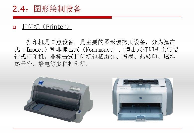 2. 4:图形绘制设备 o 打印机(Printer) 打印机是画点设备,是主要的图形硬拷贝设备,分为撞击 式(Impact)和非撞击式(Nonimpact):撞击式打印机主要指 针式打印机;非撞击式打印机包括激光、喷墨、热转印、燃料 热升华、静电等多种打印机。