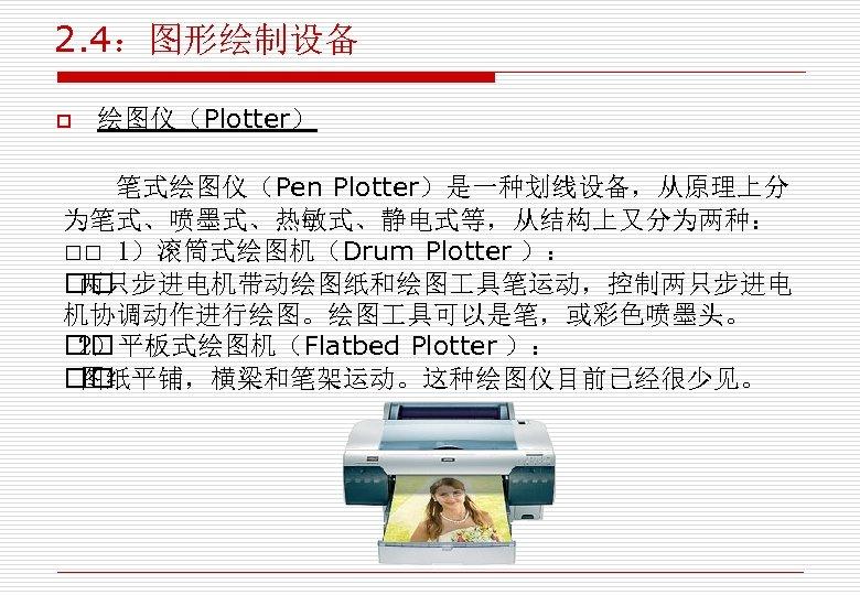 2. 4:图形绘制设备 o 绘图仪(Plotter) 笔式绘图仪(Pen Plotter)是一种划线设备,从原理上分 为笔式、喷墨式、热敏式、静电式等,从结构上又分为两种: 1)滚筒式绘图机(Drum Plotter ): 两只步进电机带动绘图纸和绘图 具笔运动,控制两只步进电 机协调动作进行绘图。绘图 具可以是笔,或彩色喷墨头。