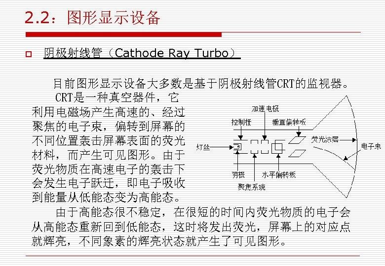 2. 2:图形显示设备 o 阴极射线管(Cathode Ray Turbo) 目前图形显示设备大多数是基于阴极射线管CRT的监视器。 CRT是一种真空器件,它 利用电磁场产生高速的、经过 聚焦的电子束,偏转到屏幕的 不同位置轰击屏幕表面的荧光 材料,而产生可见图形。由于 荧光物质在高速电子的轰击下 会发生电子跃迁,即电子吸收