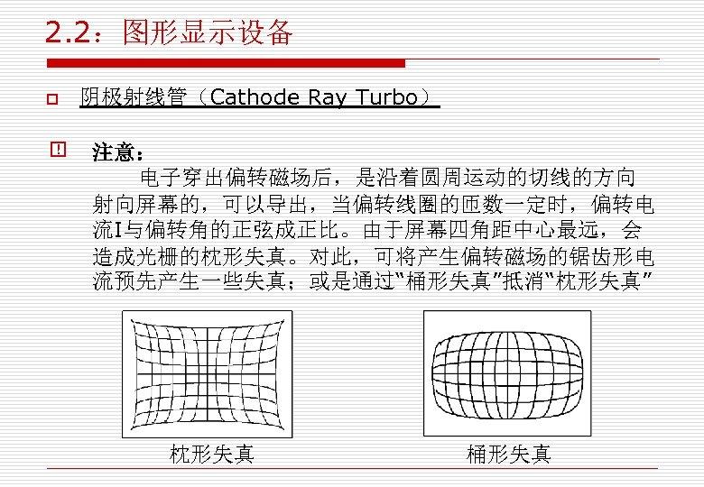 """2. 2:图形显示设备 o 阴极射线管(Cathode Ray Turbo) 注意: 电子穿出偏转磁场后,是沿着圆周运动的切线的方向 射向屏幕的,可以导出,当偏转线圈的匝数一定时,偏转电 流I与偏转角的正弦成正比。由于屏幕四角距中心最远,会 造成光栅的枕形失真。对此,可将产生偏转磁场的锯齿形电 流预先产生一些失真;或是通过""""桶形失真""""抵消""""枕形失真"""" 枕形失真 桶形失真"""
