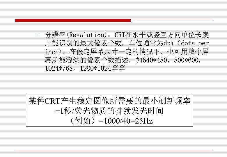 o 分辨率(Resolution):CRT在水平或竖直方向单位长度 上能识别的最大像素个数,单位通常为dpi(dots per inch)。在假定屏幕尺寸一定的情况下,也可用整个屏 幕所能容纳的像素个数描述,如640*480,800*600, 1024*768,1280*1024等等 某种CRT产生稳定图像所需要的最小刷新频率 =1秒/荧光物质的持续发光时间 (例如)=1000/40=25 Hz