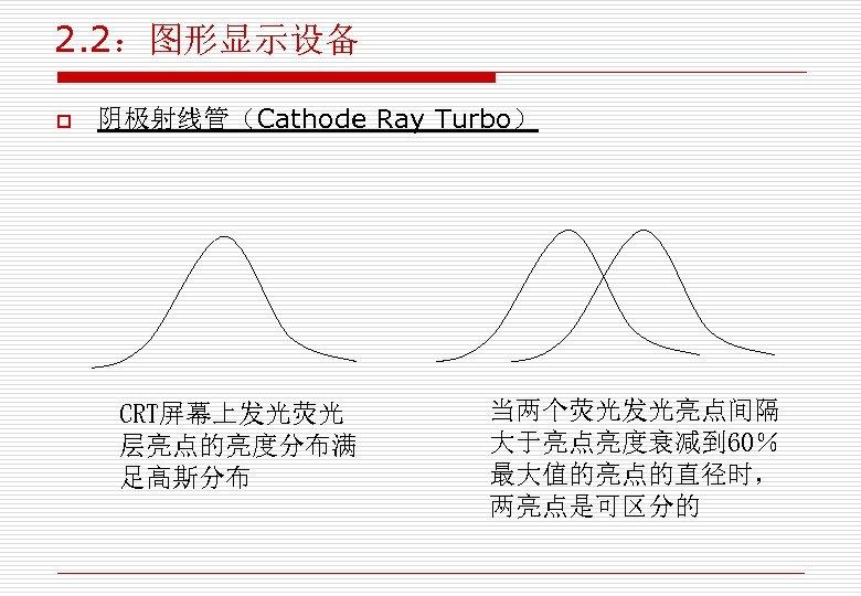 2. 2:图形显示设备 o 阴极射线管(Cathode Ray Turbo) CRT屏幕上发光荧光 层亮点的亮度分布满 足高斯分布 当两个荧光发光亮点间隔 大于亮点亮度衰减到 60% 最大值的亮点的直径时, 两亮点是可区分的