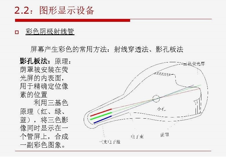2. 2:图形显示设备 o 彩色阴极射线管 屏幕产生彩色的常用方法:射线穿透法、影孔板法:原理: 荫罩被安装在荧 光屏的内表面, 用于精确定位像 素的位置 利用三基色 原理(红、绿、 蓝),将三色影 像同时显示在一 个管屏上,合成