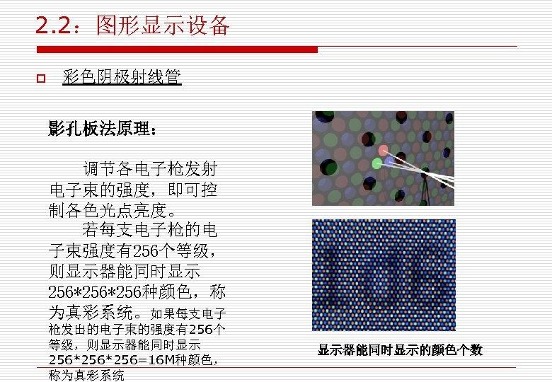2. 2:图形显示设备 o 彩色阴极射线管 影孔板法原理: 调节各电子枪发射 电子束的强度,即可控 制各色光点亮度。 若每支电子枪的电 子束强度有256个等级, 则显示器能同时显示 256*256种颜色,称 为真彩系统。如果每支电子 枪发出的电子束的强度有256个