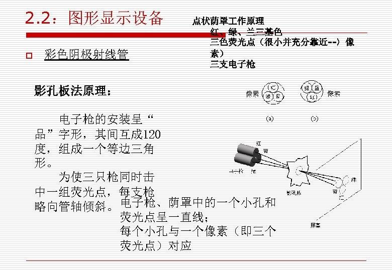 """2. 2:图形显示设备 o 彩色阴极射线管 点状荫罩 作原理 红、绿、兰三基色 三色荧光点(很小并充分靠近--〉像 素) 三支电子枪 影孔板法原理: 电子枪的安装呈"""" 品""""字形,其间互成 120"""