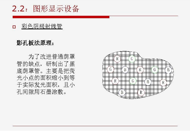 2. 2:图形显示设备 o 彩色阴极射线管 影孔板法原理: 为了改进普通荫罩 管的缺点,研制出了黑 底荫罩管。主要是把荧 光小点的面积缩小到等 于实际发光面积,且小 孔间隙用石墨涂敷。