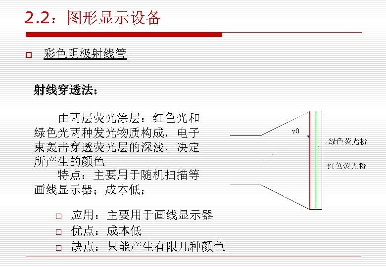 2. 2:图形显示设备 o 彩色阴极射线管 射线穿透法: 由两层荧光涂层:红色光和 绿色光两种发光物质构成,电子 束轰击穿透荧光层的深浅,决定 所产生的颜色 特点:主要用于随机扫描等 画线显示器;成本低; o o o