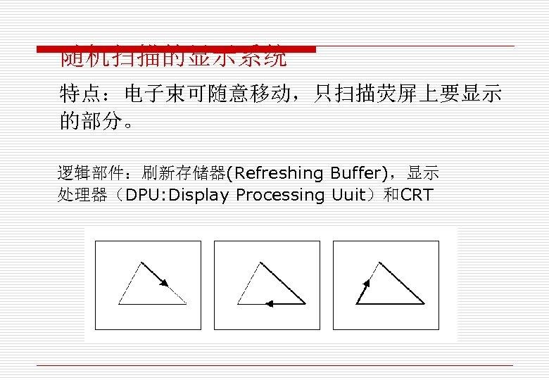 随机扫描的显示系统 特点:电子束可随意移动,只扫描荧屏上要显示 的部分。 逻辑部件:刷新存储器(Refreshing Buffer),显示 处理器(DPU: Display Processing Uuit)和CRT
