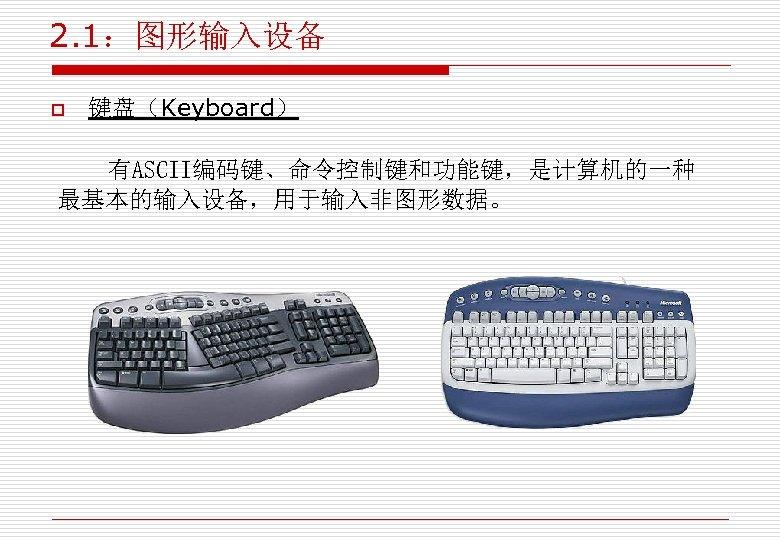 2. 1:图形输入设备 o 键盘(Keyboard) 有ASCII编码键、命令控制键和功能键,是计算机的一种 最基本的输入设备,用于输入非图形数据。