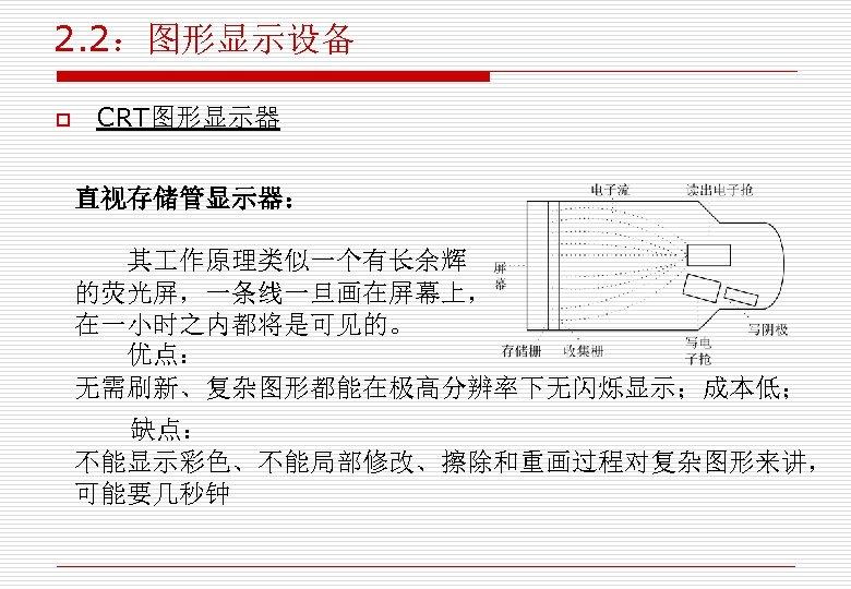 2. 2:图形显示设备 o CRT图形显示器 直视存储管显示器: 其 作原理类似一个有长余辉 的荧光屏,一条线一旦画在屏幕上, 在一小时之内都将是可见的。 优点: 无需刷新、复杂图形都能在极高分辨率下无闪烁显示;成本低; 缺点: 不能显示彩色、不能局部修改、擦除和重画过程对复杂图形来讲, 可能要几秒钟