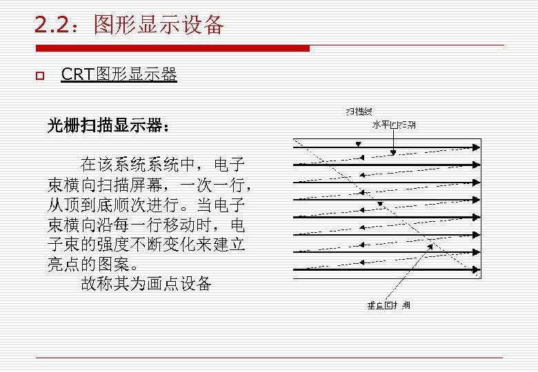 2. 2:图形显示设备 o CRT图形显示器 光栅扫描显示器: 在该系统系统中,电子 束横向扫描屏幕,一次一行, 从顶到底顺次进行。当电子 束横向沿每一行移动时,电 子束的强度不断变化来建立 亮点的图案。 故称其为画点设备