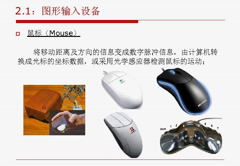 2. 1:图形输入设备 o 鼠标(Mouse) 将移动距离及方向的信息变成数字脉冲信息,由计算机转 换成光标的坐标数据,或采用光学感应器检测鼠标的运动;