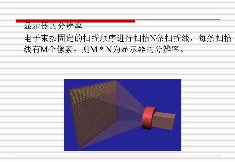 显示器的分辨率 电子束按固定的扫描顺序进行扫描N条扫描线,每条扫描 线有M个像素,则M * N为显示器的分辨率。