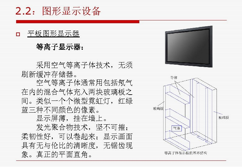 2. 2:图形显示设备 o 平板图形显示器 等离子显示器: 采用空气等离子体技术,无须 刷新缓冲存储器。 空气等离子体通常用包括氖气 在内的混合气体充入两块玻璃板之 间。类似一个个微型霓虹灯,红绿 蓝三种不同颜色的像素。 显示屏薄,挂在墙上。 发光聚合物技术,坚不可摧; 柔韧性好,可以卷起来;显示画面