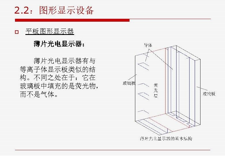 2. 2:图形显示设备 o 平板图形显示器 薄片光电显示器: 薄片光电显示器有与 等离子体显示板类似的结 构。不同之处在于:它在 玻璃板中填充的是荧光物, 而不是气体。