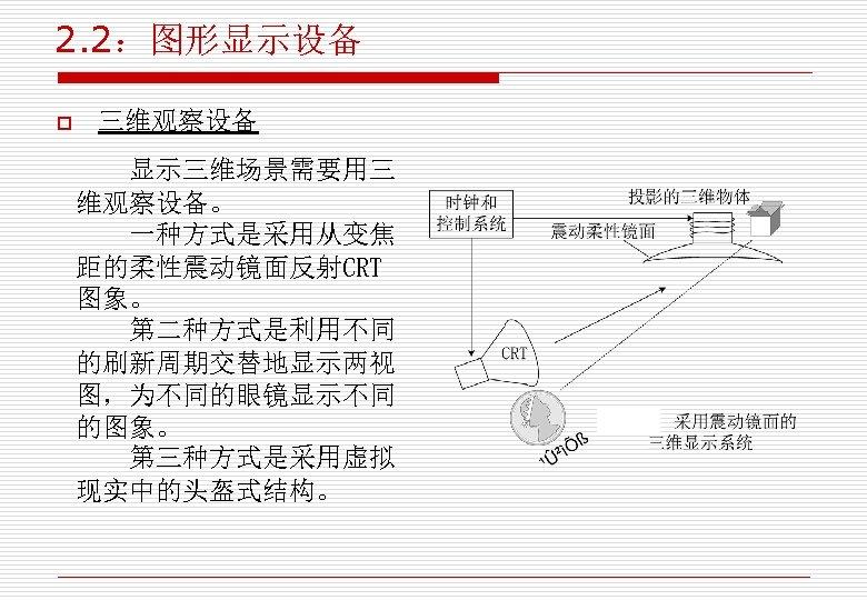 2. 2:图形显示设备 o 三维观察设备 显示三维场景需要用三 维观察设备。 一种方式是采用从变焦 距的柔性震动镜面反射CRT 图象。 第二种方式是利用不同 的刷新周期交替地显示两视 图,为不同的眼镜显示不同 的图象。 第三种方式是采用虚拟