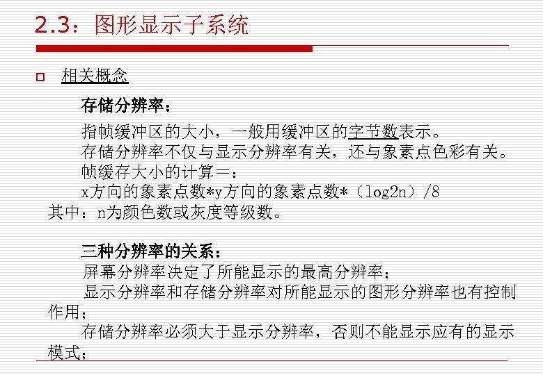 2. 3:图形显示子系统 o 相关概念 存储分辨率: 指帧缓冲区的大小,一般用缓冲区的字节数表示。 存储分辨率不仅与显示分辨率有关,还与象素点色彩有关。 帧缓存大小的计算=: x方向的象素点数*y方向的象素点数*(log 2 n)/8 其中:n为颜色数或灰度等级数。 三种分辨率的关系: 屏幕分辨率决定了所能显示的最高分辨率;