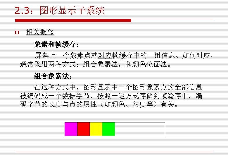 2. 3:图形显示子系统 o 相关概念 象素和帧缓存: 屏幕上一个象素点就对应帧缓存中的一组信息。如何对应, 通常采用两种方式:组合象素法,和颜色位面法。 组合象素法: 在这种方式中,图形显示中一个图形象素点的全部信息 被编码成一个数据字节,按照一定方式存储到帧缓存中,编 码字节的长度与点的属性(如颜色、灰度等)有关。