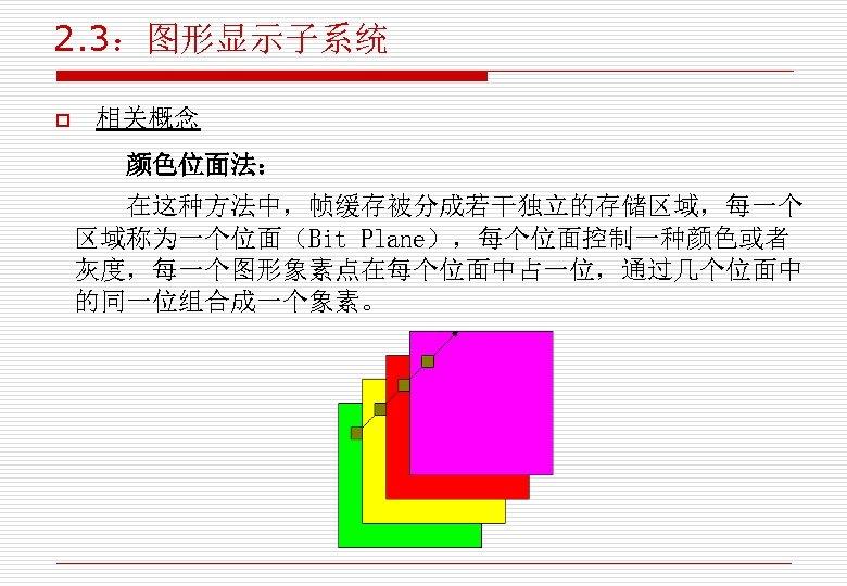 2. 3:图形显示子系统 o 相关概念 颜色位面法: 在这种方法中,帧缓存被分成若干独立的存储区域,每一个 区域称为一个位面(Bit Plane),每个位面控制一种颜色或者 灰度,每一个图形象素点在每个位面中占一位,通过几个位面中 的同一位组合成一个象素。